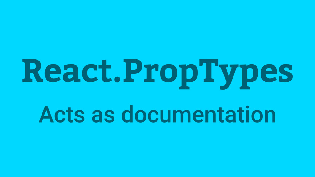 React.PropTypes Acts as documentation
