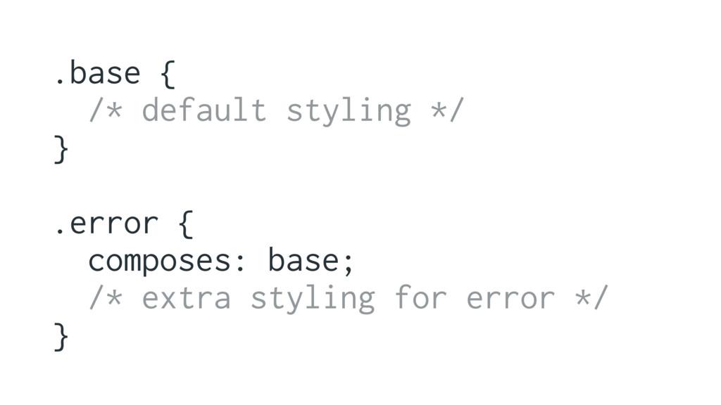 .base { /* default styling */ } .error { compos...