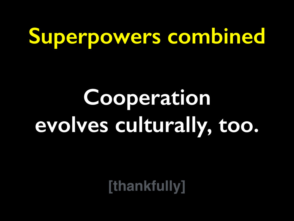 Cooperation evolves culturally, too. [thankfull...