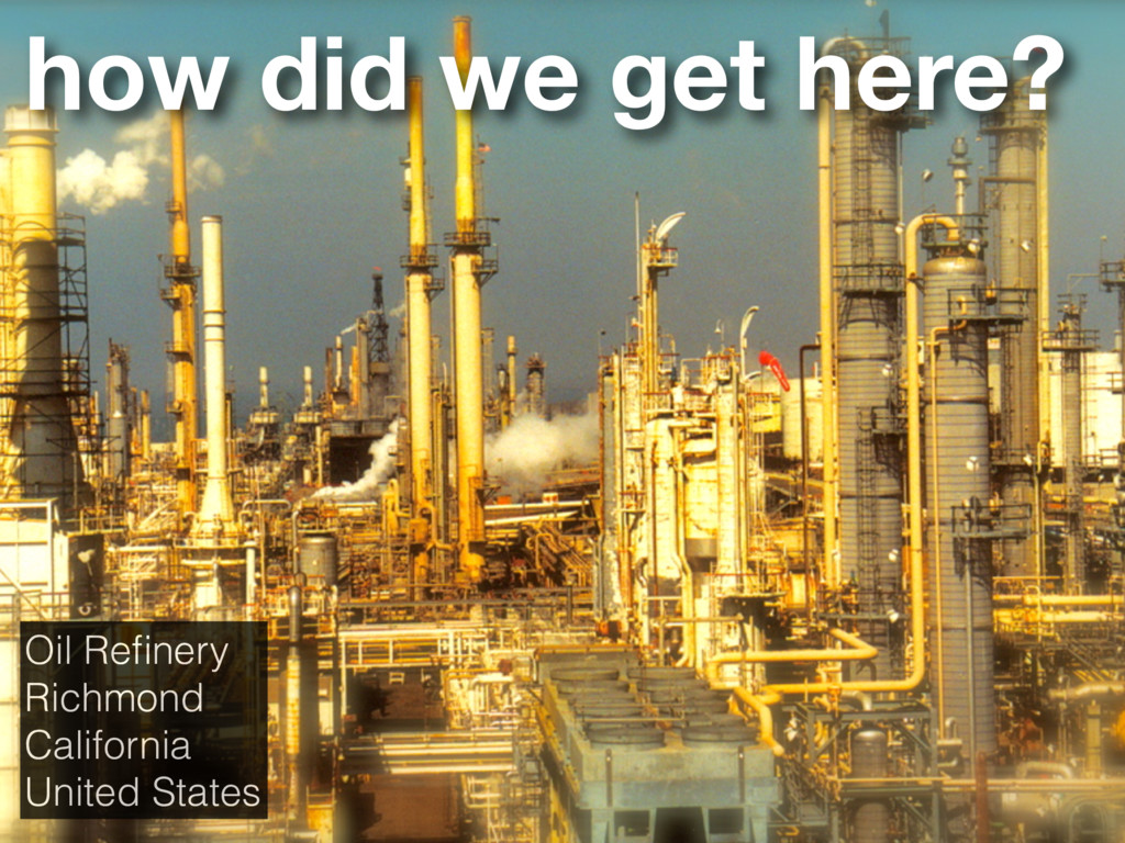 how did we get here? Oil Refinery Richmond Calif...