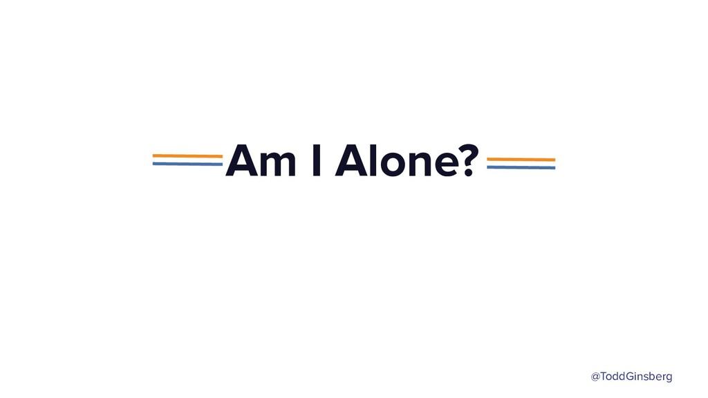 @ToddGinsberg Am I Alone?
