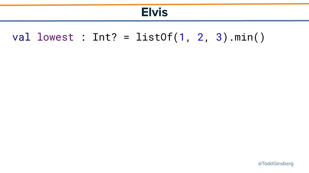 @ToddGinsberg Elvis val lowest : Int? = listOf(...