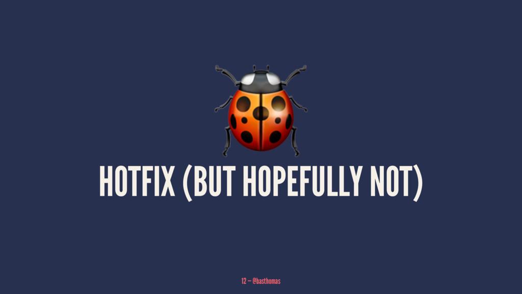 ! HOTFIX (BUT HOPEFULLY NOT) 12 — @basthomas