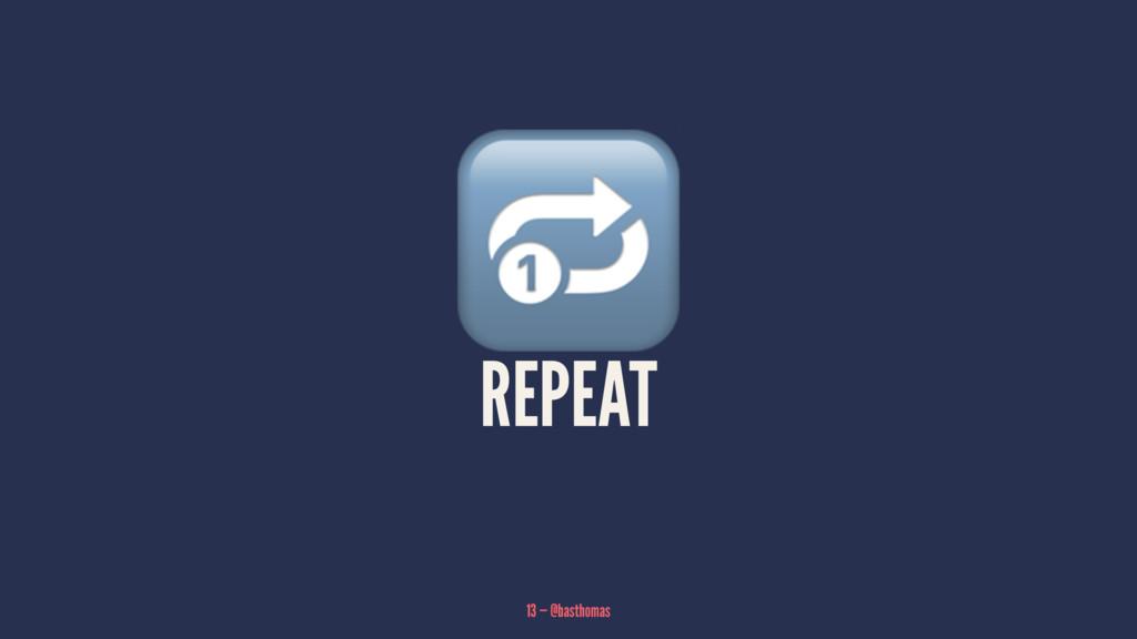 ! REPEAT 13 — @basthomas