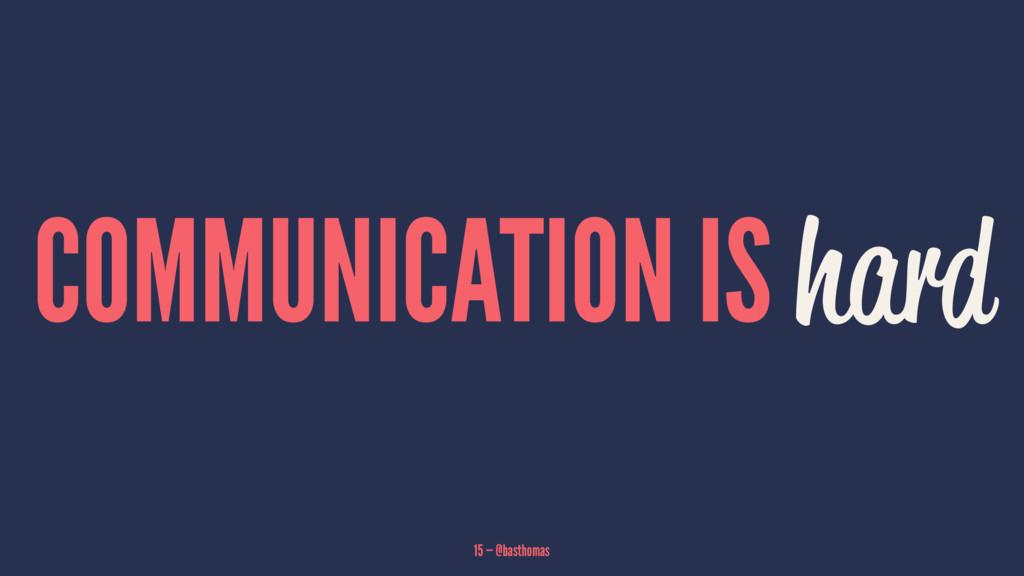 COMMUNICATION IS hard 15 — @basthomas