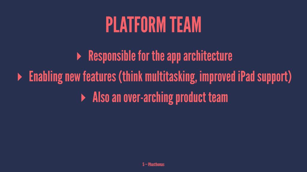 PLATFORM TEAM ▸ Responsible for the app archite...