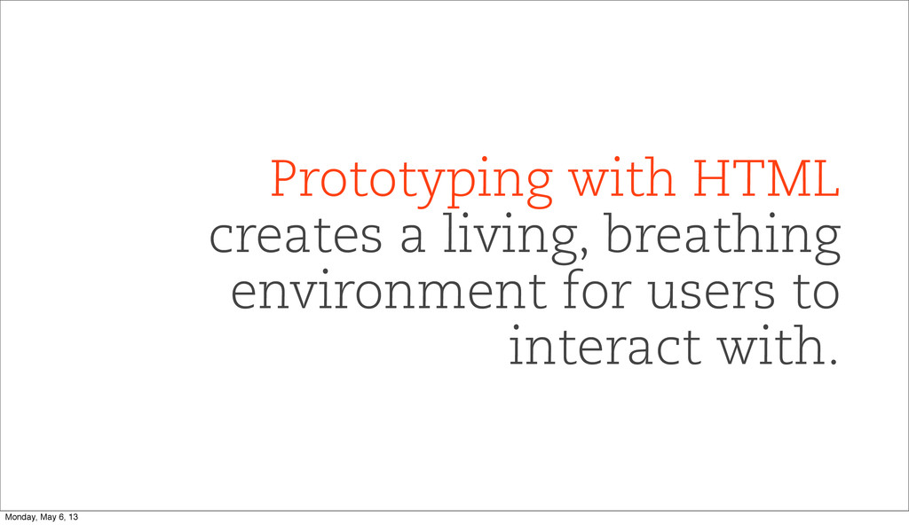 Prototyping with HTML creates a living, breathi...