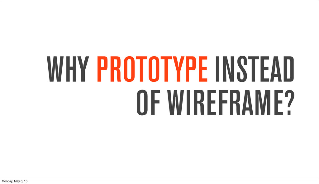 WHY PROTOTYPE INSTEAD OF WIREFRAME? Monday, May...