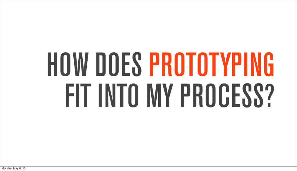 HOW DOES PROTOTYPING FIT INTO MY PROCESS? Monda...