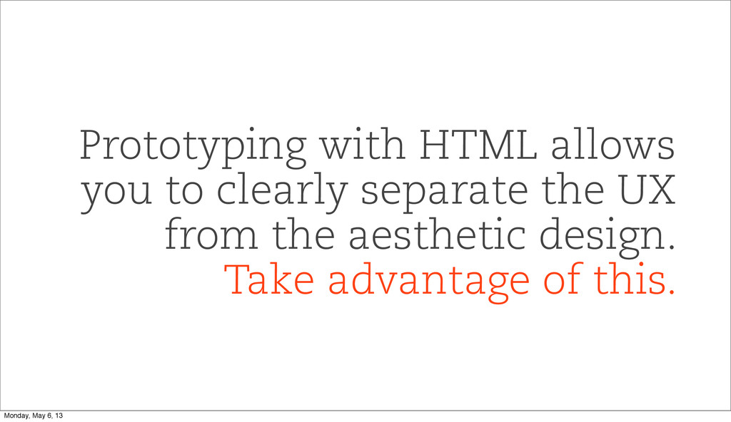 Prototyping with HTML allows you to clearly sep...