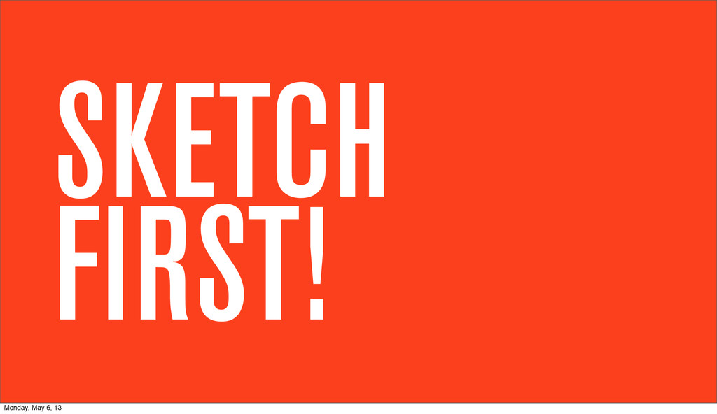 SKETCH FIRST! Monday, May 6, 13
