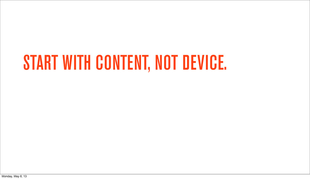 START WITH CONTENT, NOT DEVICE. Monday, May 6, ...