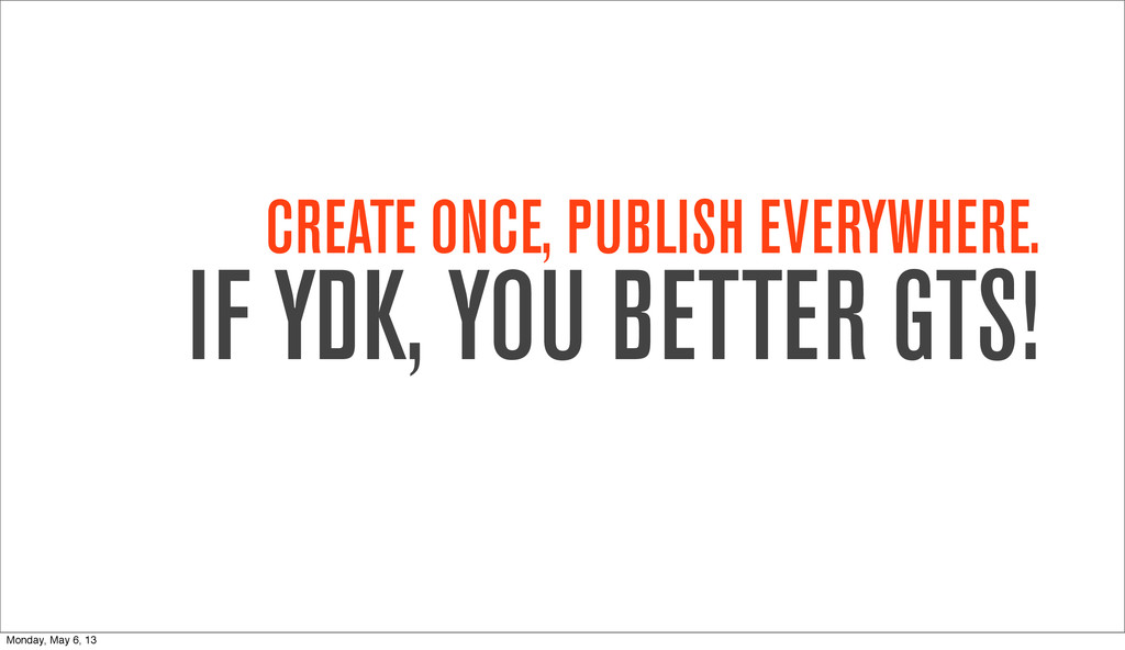 CREATE ONCE, PUBLISH EVERYWHERE. IF YDK, YOU BE...