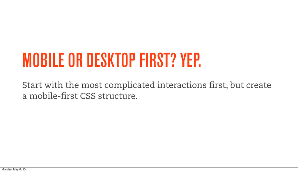 MOBILE OR DESKTOP FIRST? YEP. Start with the mo...