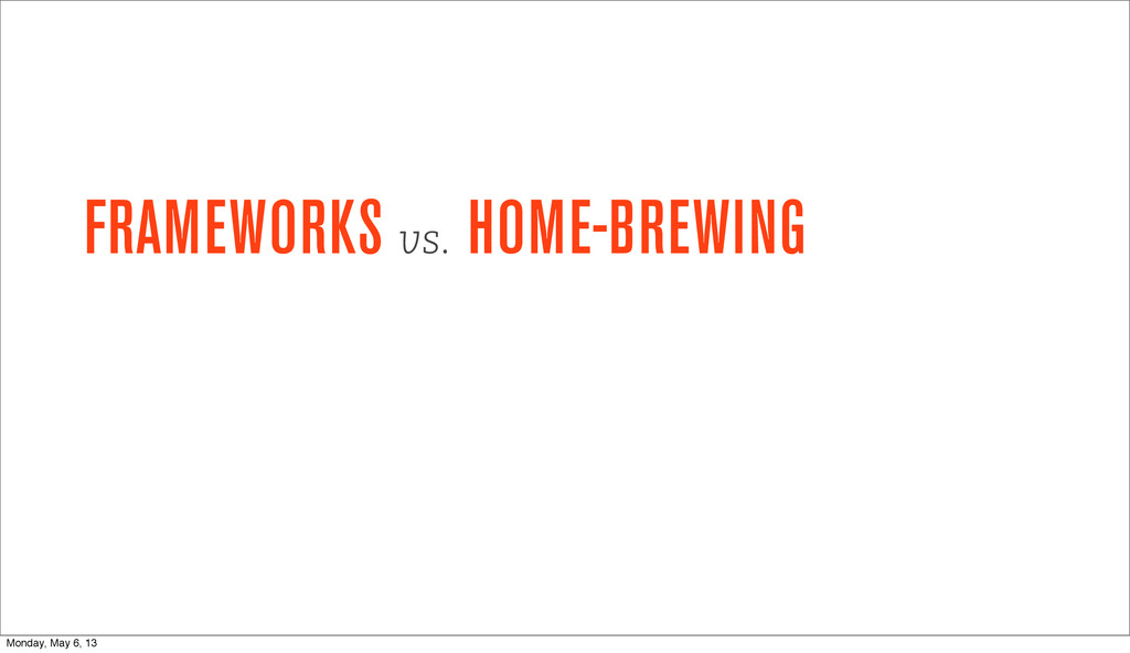 FRAMEWORKS vs. HOME-BREWING Monday, May 6, 13