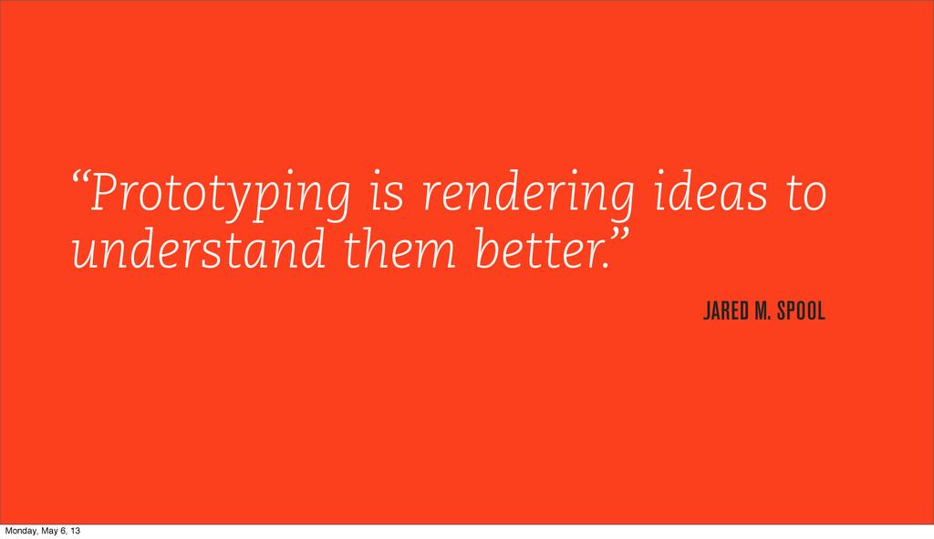 """Prototyping is rendering ideas to understand t..."