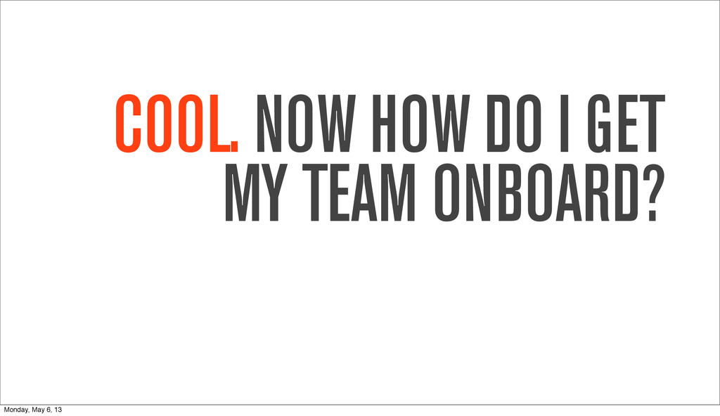 COOL. NOW HOW DO I GET MY TEAM ONBOARD? Monday,...
