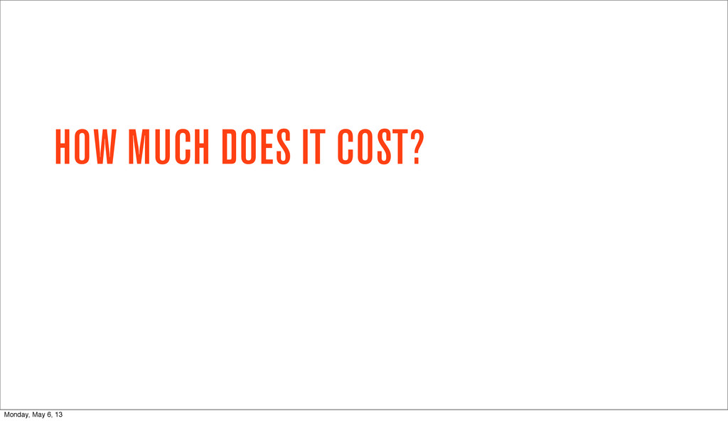 HOW MUCH DOES IT COST? Monday, May 6, 13