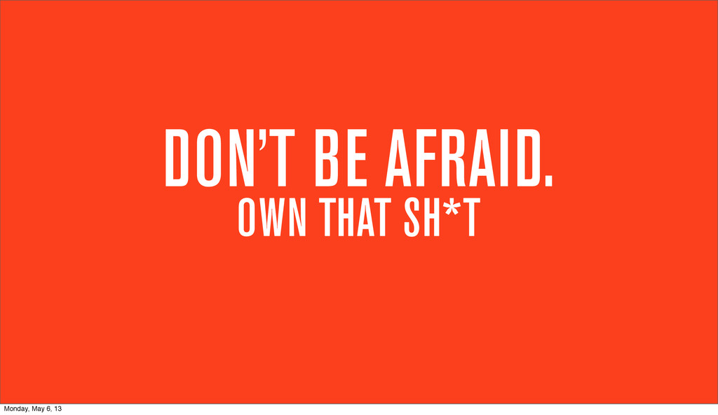 DON'T BE AFRAID. OWN THAT SH*T Monday, May 6, 13