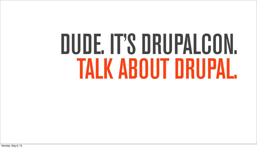 DUDE. IT'S DRUPALCON. TALK ABOUT DRUPAL. Monday...