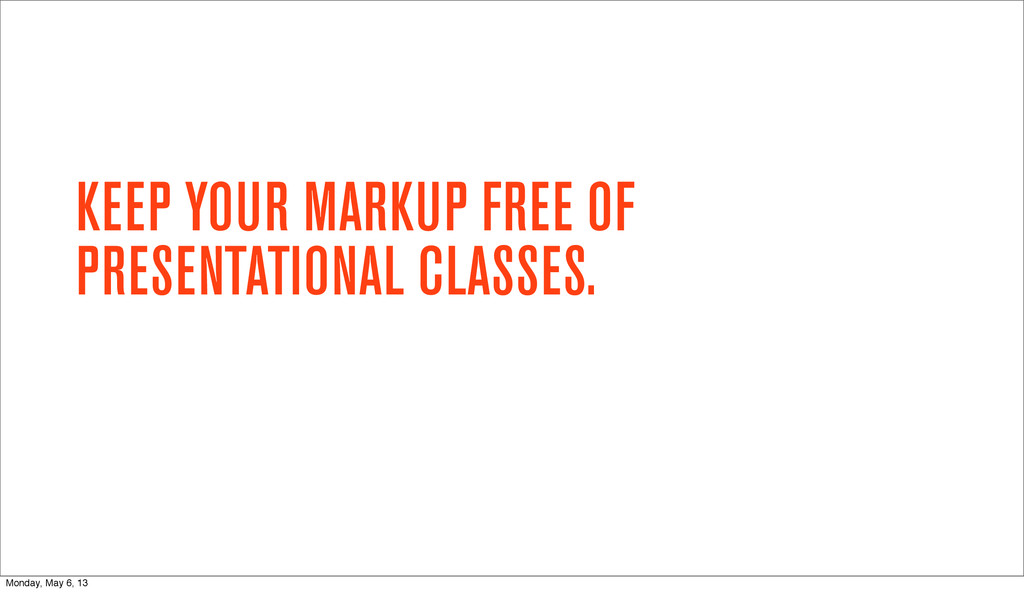 KEEP YOUR MARKUP FREE OF PRESENTATIONAL CLASSES...