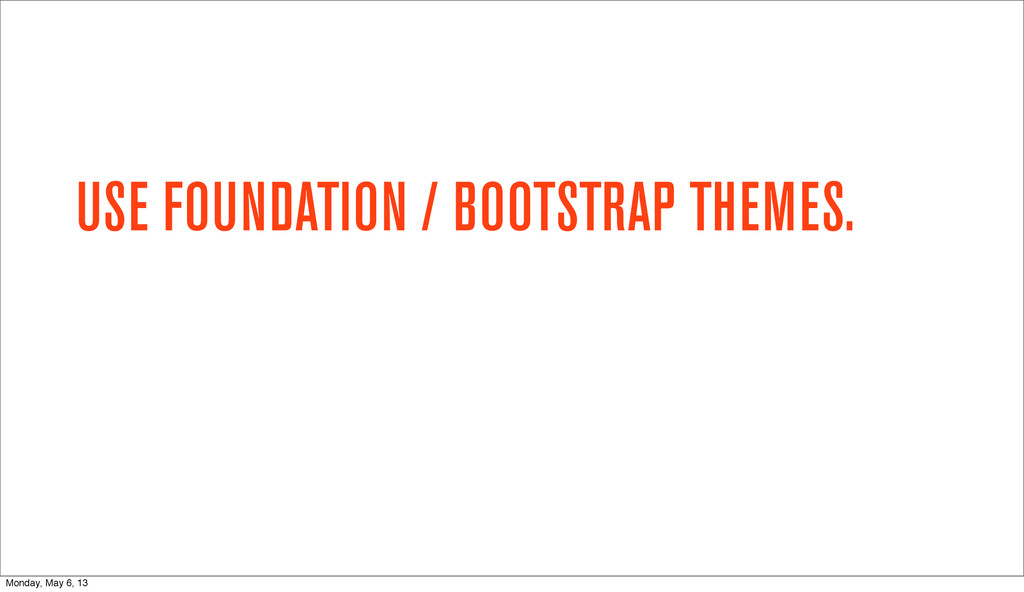 USE FOUNDATION / BOOTSTRAP THEMES. Monday, May ...