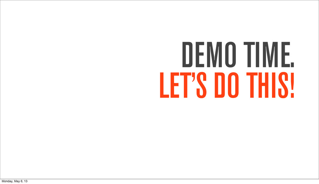 DEMO TIME. LET'S DO THIS! Monday, May 6, 13