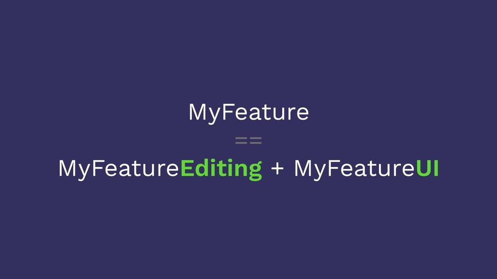 MyFeature == MyFeatureEditing + MyFeatureUI