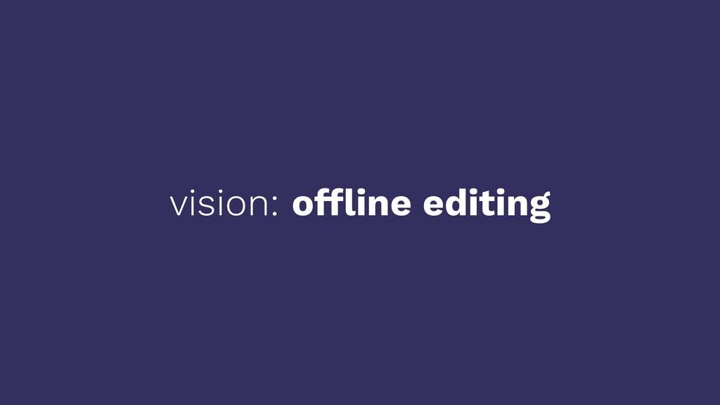 vision: offline editing