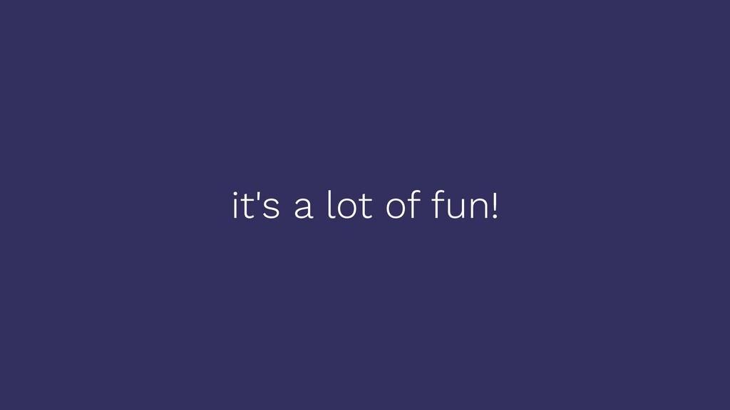 it's a lot of fun!