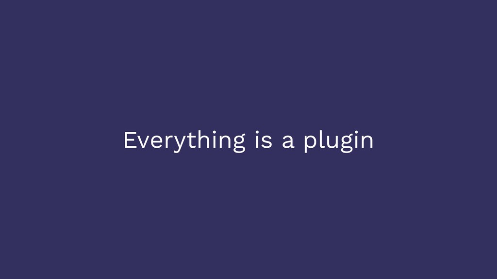 Everything is a plugin