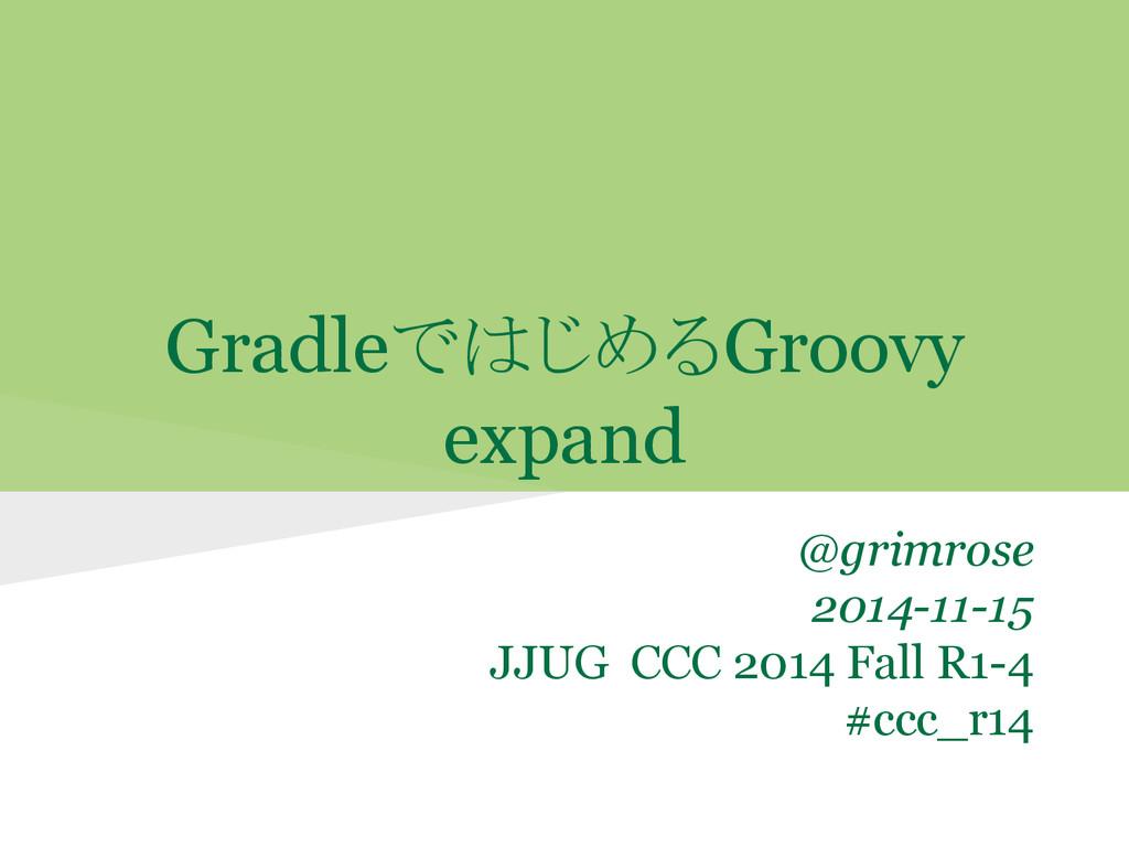 GradleではじめるGroovy expand @grimrose 2014-11-15 J...