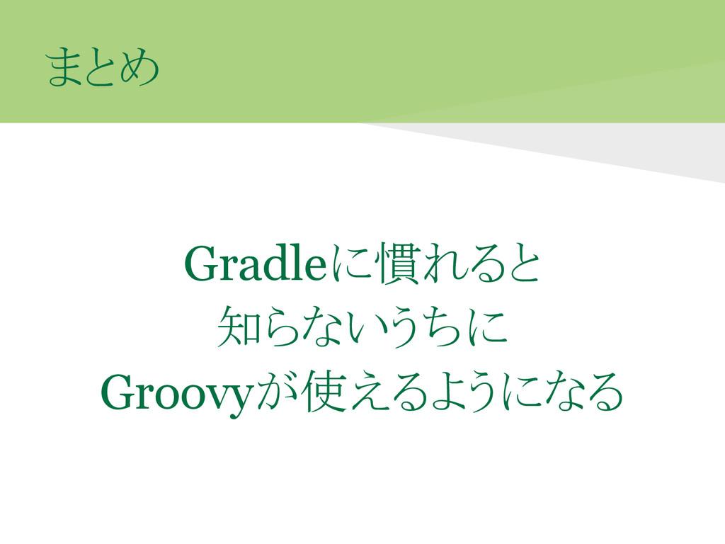 まとめ Gradleに慣れると 知らないうちに Groovyが使えるようになる