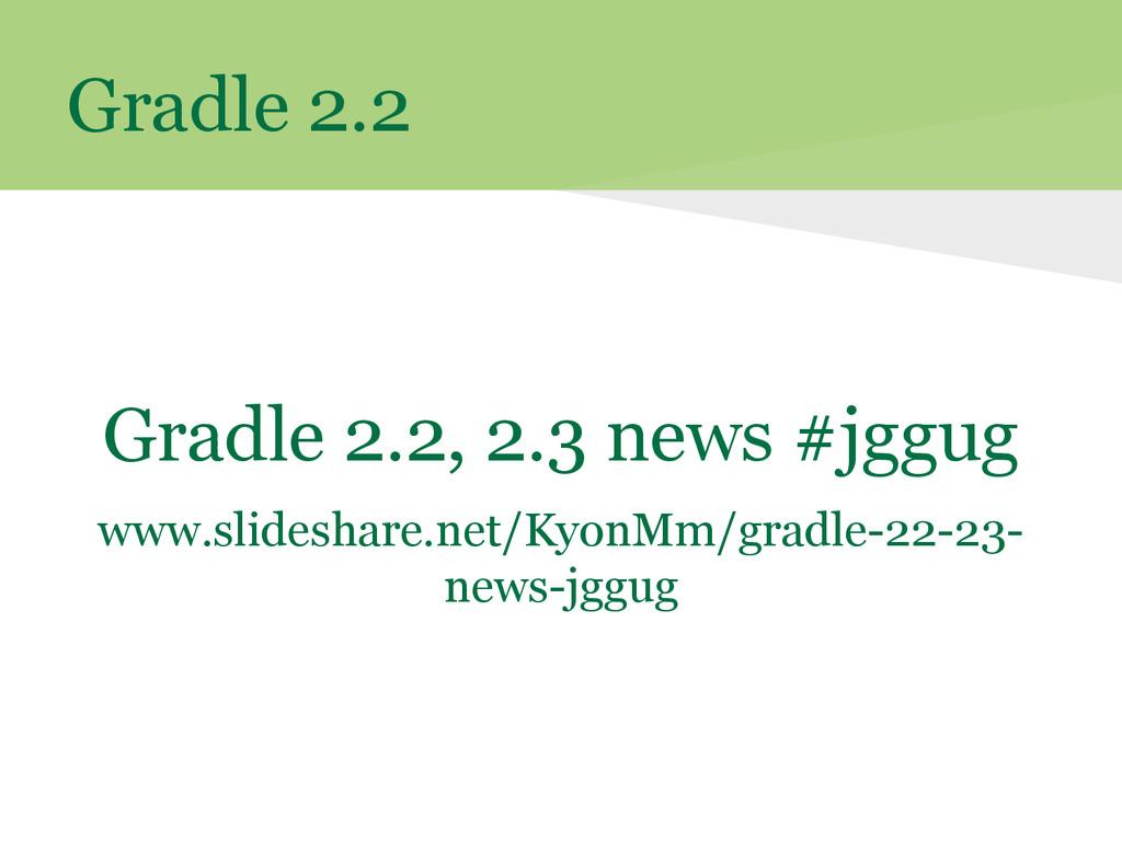 Gradle 2.2 Gradle 2.2, 2.3 news #jggug www.slid...