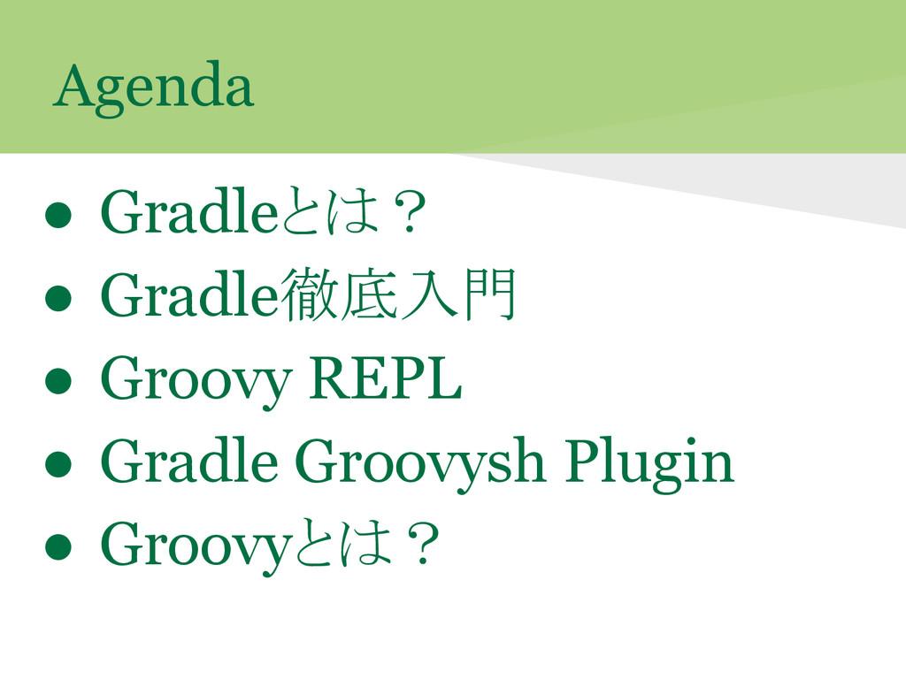 Agenda ● Gradleとは? ● Gradle徹底入門 ● Groovy REPL ●...