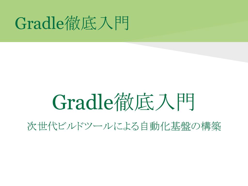 Gradle徹底入門 Gradle徹底入門 次世代ビルドツールによる自動化基盤の構築
