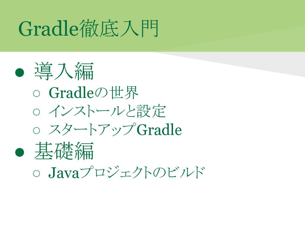 Gradle徹底入門 ● 導入編 ○ Gradleの世界 ○ インストールと設定 ○ スタート...