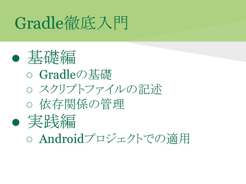 Gradle徹底入門 ● 基礎編 ○ Gradleの基礎 ○ スクリプトファイルの記述 ○ 依...