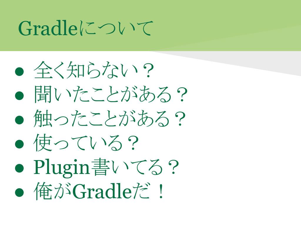Gradleについて ● 全く知らない? ● 聞いたことがある? ● 触ったことがある? ● ...