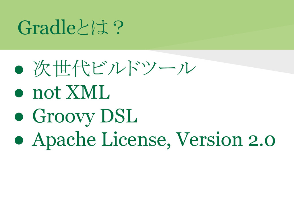 Gradleとは? ● 次世代ビルドツール ● not XML ● Groovy DSL ● ...