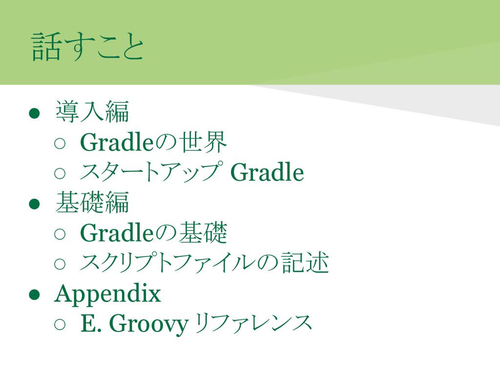 話すこと ● 導入編 ○ Gradleの世界 ○ スタートアップ Gradle ● 基礎編 ○...