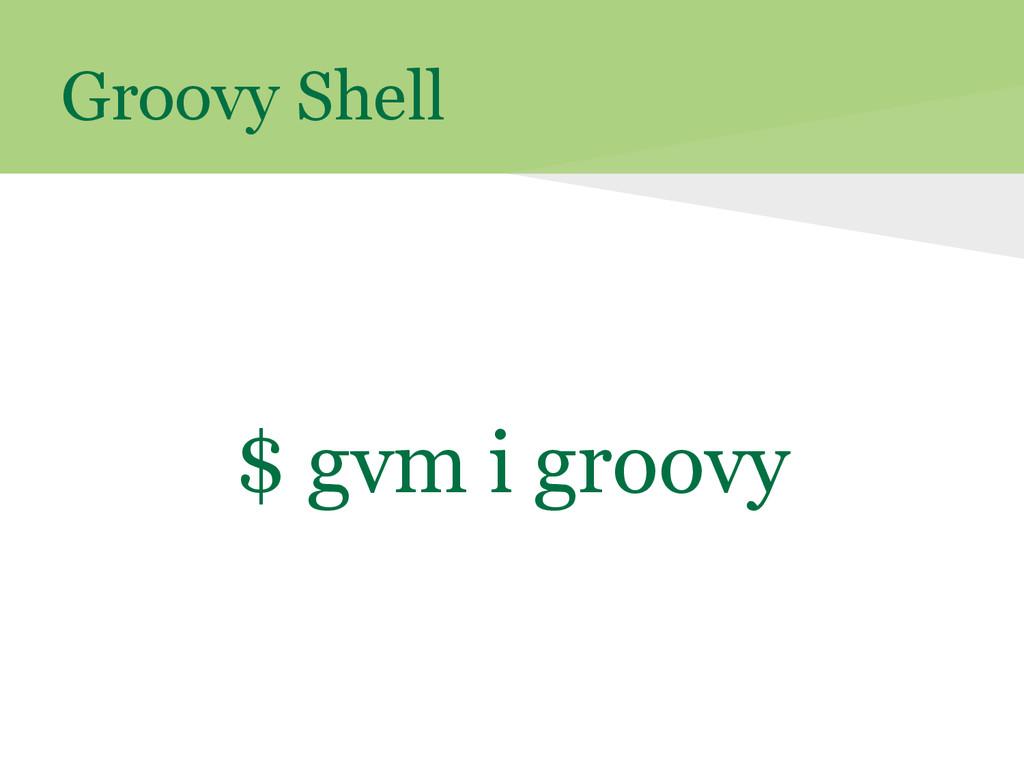 Groovy Shell $ gvm i groovy