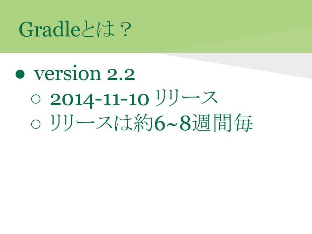 Gradleとは? ● version 2.2 ○ 2014-11-10 リリース ○ リリー...