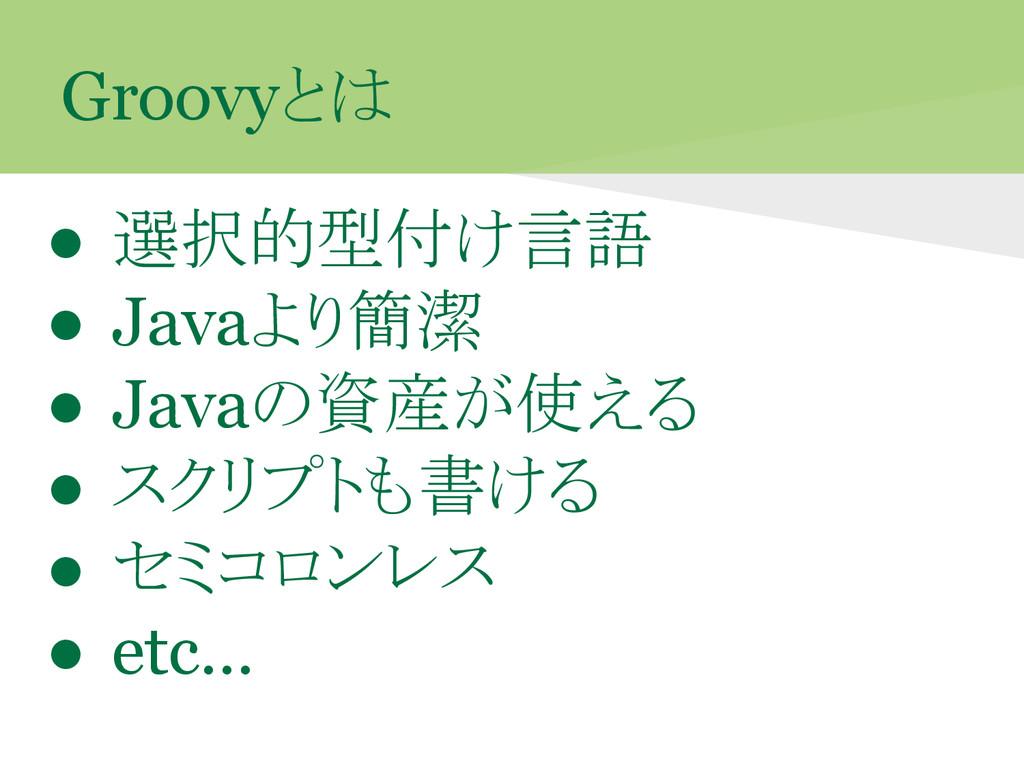 Groovyとは ● 選択的型付け言語 ● Javaより簡潔 ● Javaの資産が使える ● ...