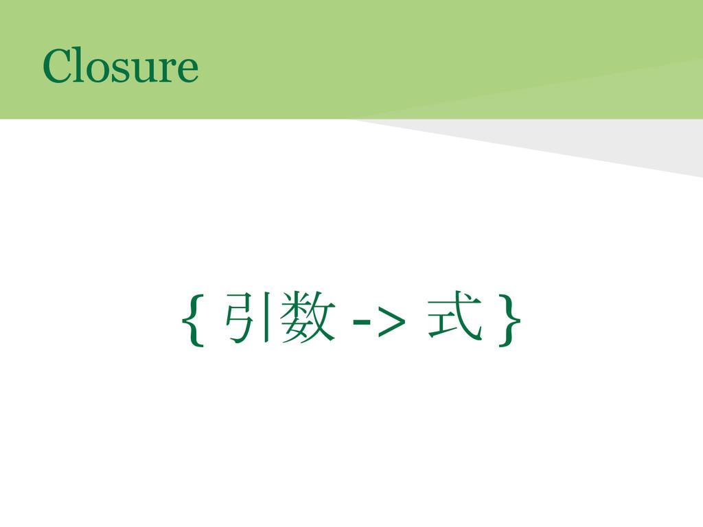 Closure { 引数 -> 式 }