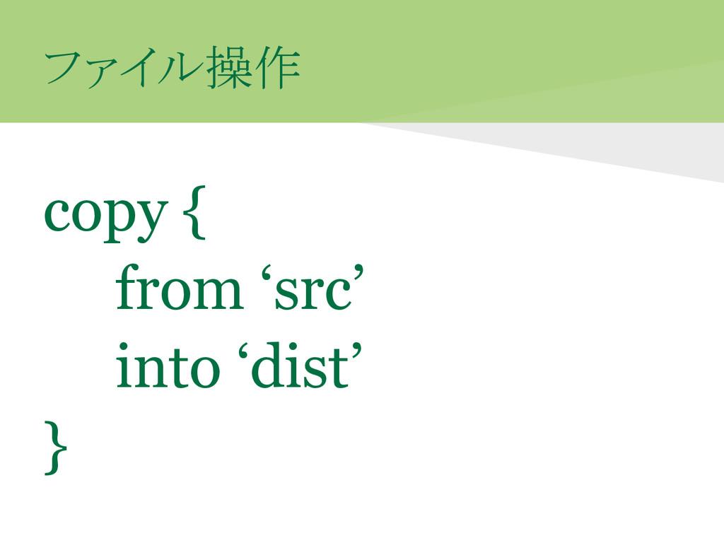 ファイル操作 copy { from 'src' into 'dist' }