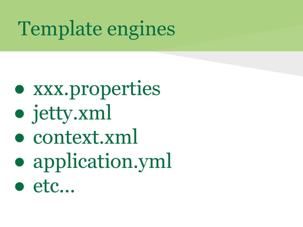 Template engines ● xxx.properties ● jetty.xml ●...