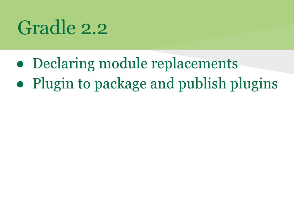 Gradle 2.2 ● Declaring module replacements ● Pl...
