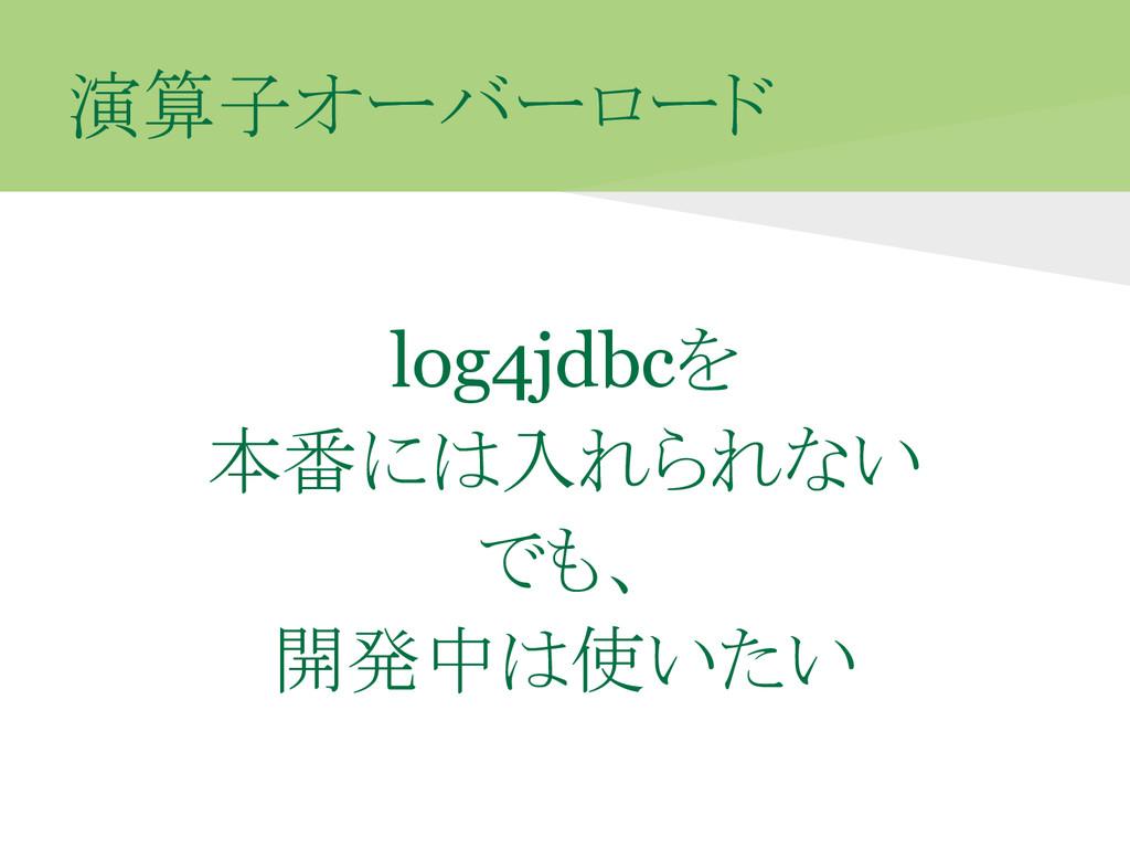 演算子オーバーロード log4jdbcを 本番には入れられない でも、 開発中は使いたい