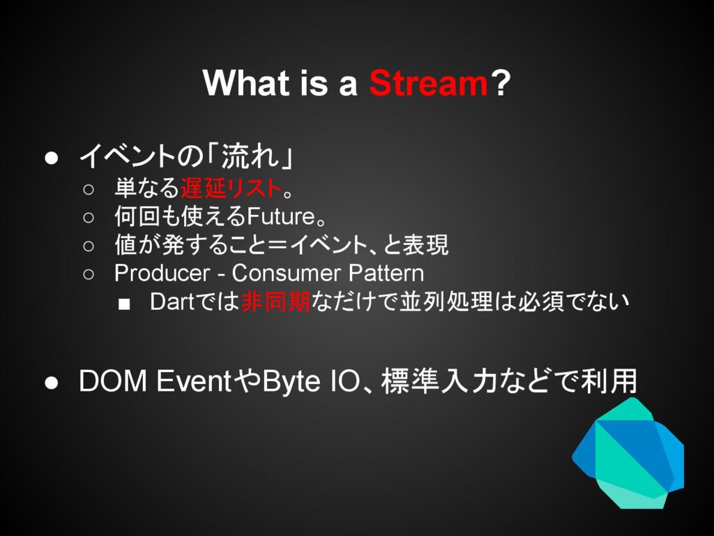 What is a Stream? ● イベントの「流れ」 ○ 単なる遅延リスト。 ○ 何回も...
